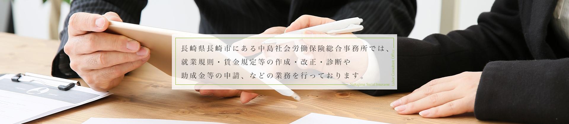 長崎県長崎市にある中島社会労働保険総合事務所では就業規則・賃金規定等の作成・改正・診断や助成金等の申請などの業務を行っております